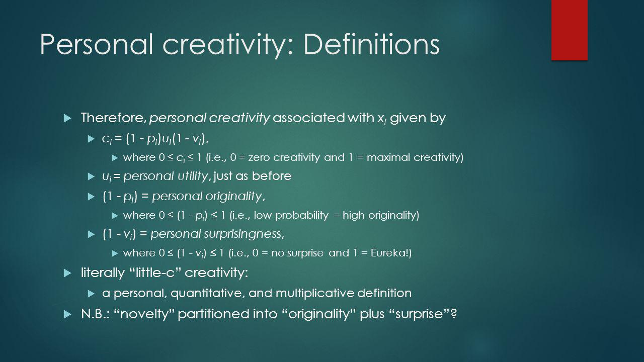 Personal creativity: Definitions Therefore, personal creativity associated with x i given by c i = (1 - p i )u i (1 - v i ), where 0 c i 1 (i.e., 0 = zero creativity and 1 = maximal creativity) u i = personal utility, just as before (1 - p i ) = personal originality, where 0 (1 - p i ) 1 (i.e., low probability = high originality) (1 - v i ) = personal surprisingness, where 0 (1 - v i ) 1 (i.e., 0 = no surprise and 1 = Eureka!) literally little-c creativity: a personal, quantitative, and multiplicative definition N.B.: novelty partitioned into originality plus surprise