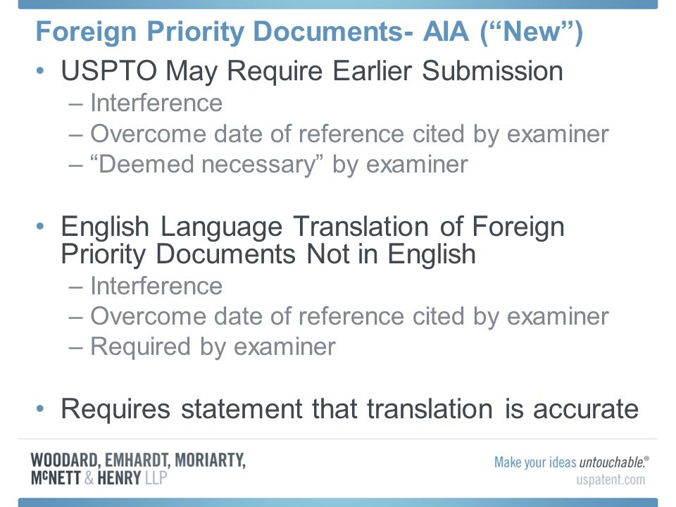 Foreign Priority Documents- AIA (New) USPTO May Require Earlier Submission –Interference –Overcome date of reference cited by examiner –Deemed necessa