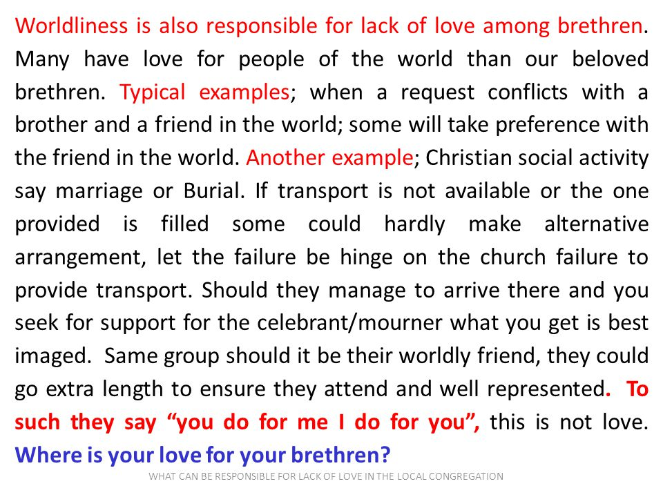 WHAT CAN BE RESPONSIBLE FOR LACK OF LOVE IN THE LOCAL CONGREGATION Worldliness is also responsible for lack of love among brethren. Many have love for