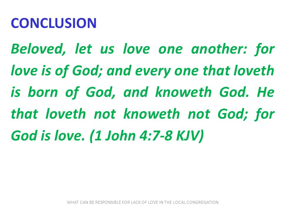 WHAT CAN BE RESPONSIBLE FOR LACK OF LOVE IN THE LOCAL CONGREGATION CONCLUSION Beloved, let us love one another: for love is of God; and every one that loveth is born of God, and knoweth God.