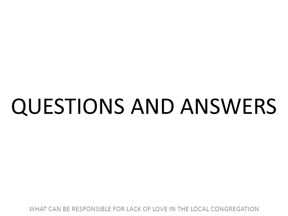 QUESTIONS AND ANSWERS WHAT CAN BE RESPONSIBLE FOR LACK OF LOVE IN THE LOCAL CONGREGATION