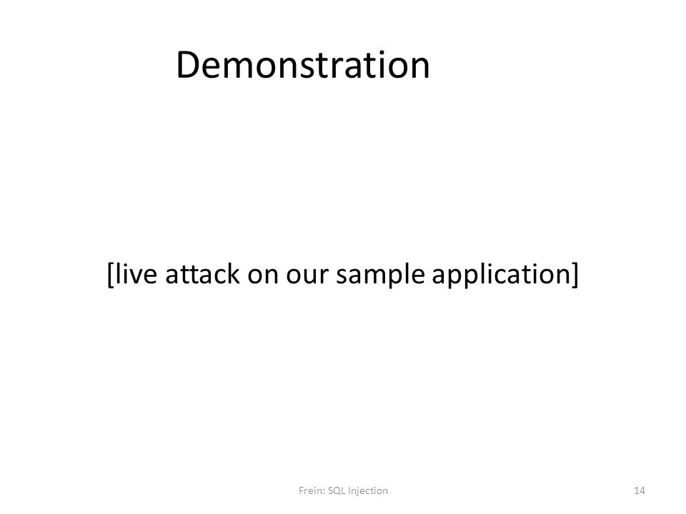 Demonstration [live attack on our sample application] Frein: SQL Injection14