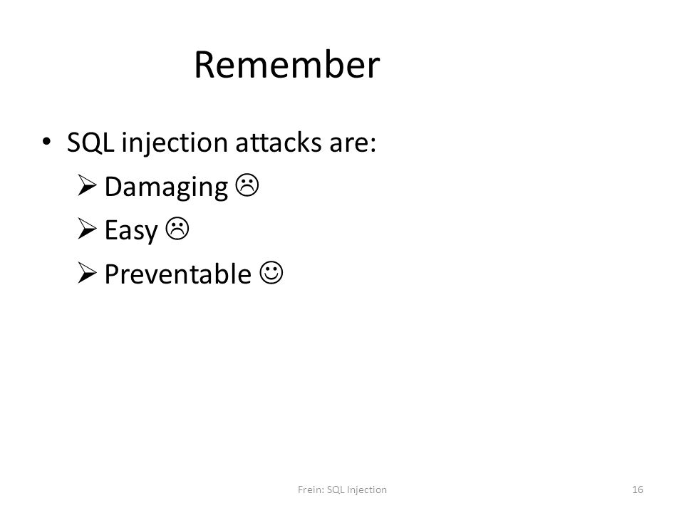 Remember SQL injection attacks are: Damaging Easy Preventable Frein: SQL Injection16