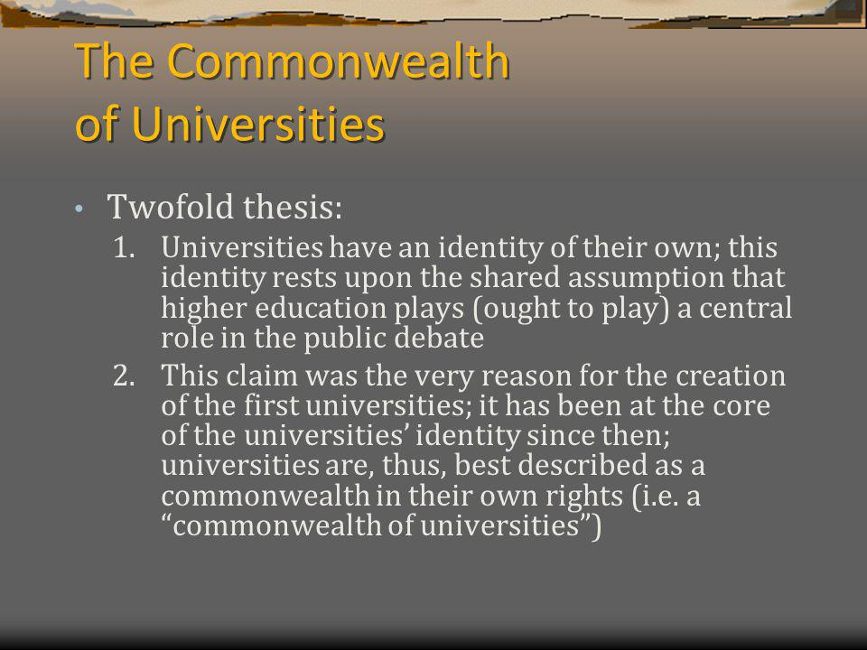 The Commonwealth of Universities Twofold thesis: 1.Universities have an identity of their own; this identity rests upon the shared assumption that higher education plays (ought to play) a central role in the public debate 2.This claim was the very reason for the creation of the first universities; it has been at the core of the universities identity since then; universities are, thus, best described as a commonwealth in their own rights (i.e.