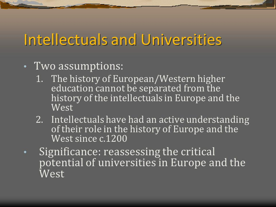 The argument My thesis will be demonstrated by showing that: 1.The reason for the creation of the first universities can only be answered if we ask what they were created for; namely: a) As an emancipatory response on the side of their stakeholders to twelfth- /thirteenth-century developments b) As a response that aimed at emancipating the whole of society 2.The intellectuals active understanding of their role was the main reason why the universities were created and it has played this role every time European and Western societies were confronted with a legitimacy crisis and the intellectuals felt that they had to renew this ideal; the latter point will be illustrated by emphasising the importance of exile (as a reflection upon the exiled condition) in the debates over higher education in Europe and the West The thesis significance will be briefly touched upon by showing how it challenges Antonio Gramscis dichotomy between traditional and organic intellectuals as well as Jürgen Habermass explanation of the origins of the public sphere