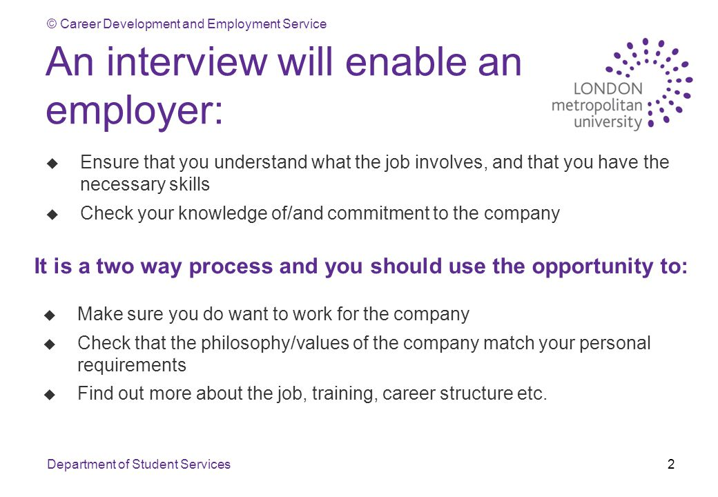 © Career Development and Employment Service Department of Student Services2 An interview will enable an employer: u Ensure that you understand what the job involves, and that you have the necessary skills u Check your knowledge of/and commitment to the company It is a two way process and you should use the opportunity to: u Make sure you do want to work for the company u Check that the philosophy/values of the company match your personal requirements u Find out more about the job, training, career structure etc.