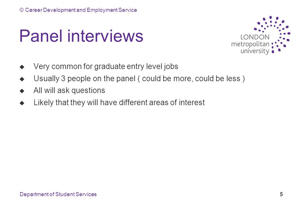 © Career Development and Employment Service Department of Student Services5 Panel interviews u Very common for graduate entry level jobs u Usually 3 people on the panel ( could be more, could be less ) u All will ask questions u Likely that they will have different areas of interest