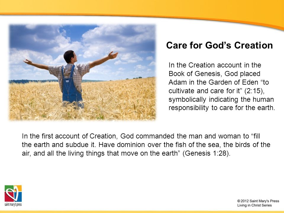 Care for Gods Creation In the Creation account in the Book of Genesis, God placed Adam in the Garden of Eden to cultivate and care for it (2:15), symb