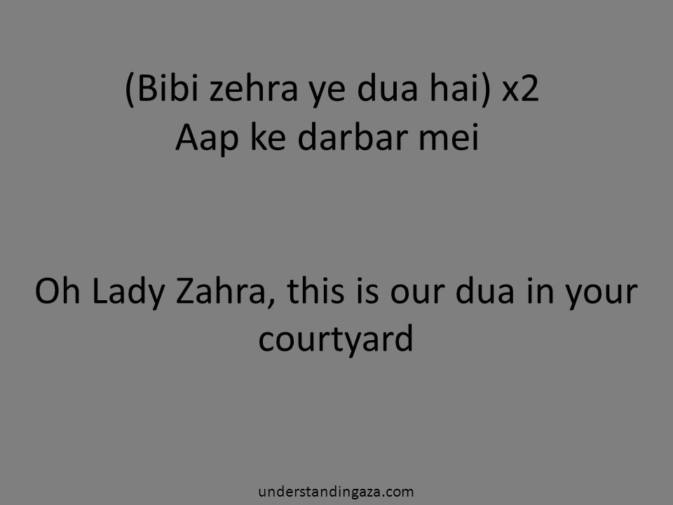 (Bibi zehra ye dua hai) x2 Aap ke darbar mei Oh Lady Zahra, this is our dua in your courtyard understandingaza.com