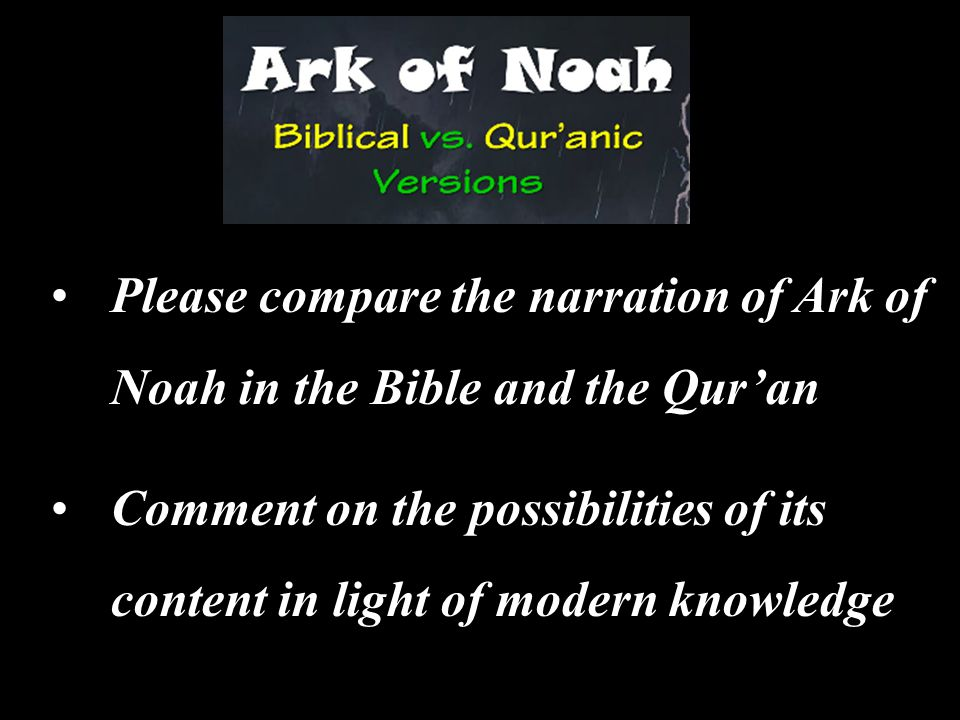 Please compare the narration of Ark of Noah in the Bible and the QuranPlease compare the narration of Ark of Noah in the Bible and the Quran Comment on the possibilities of its content in light of modern knowledgeComment on the possibilities of its content in light of modern knowledge