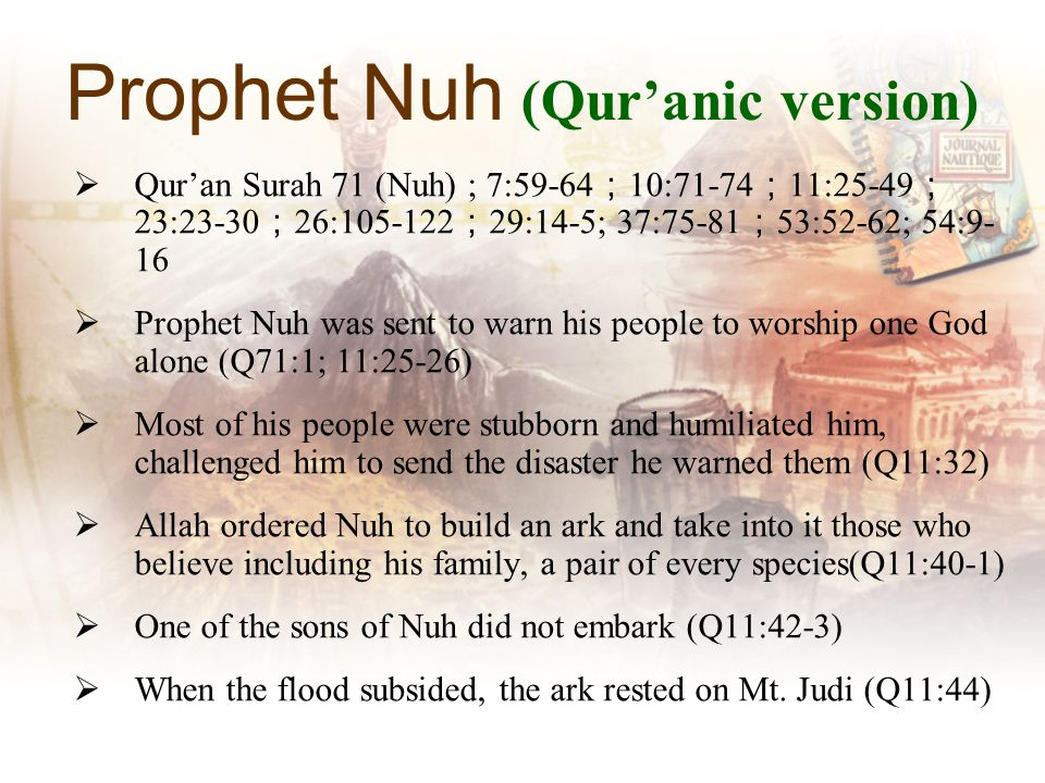 Prophet Nuh (Quranic version) Quran Surah 71 (Nuh) ; 7:59-64 10:71-74 11:25-49 23:23-30 26:105-122 29:14-5; 37:75-81 53:52-62; 54:9- 16 Prophet Nuh was sent to warn his people to worship one God alone (Q71:1; 11:25-26) Most of his people were stubborn and humiliated him, challenged him to send the disaster he warned them (Q11:32) Allah ordered Nuh to build an ark and take into it those who believe including his family, a pair of every species(Q11:40-1) One of the sons of Nuh did not embark (Q11:42-3) When the flood subsided, the ark rested on Mt.