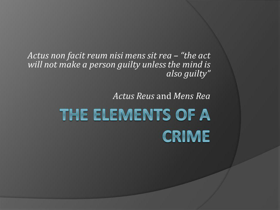 Actus non facit reum nisi mens sit rea – the act will not make a person guilty unless the mind is also guilty Actus Reus and Mens Rea