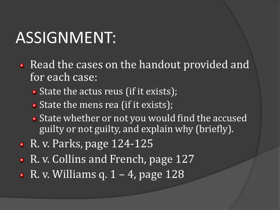 ASSIGNMENT: Read the cases on the handout provided and for each case: State the actus reus (if it exists); State the mens rea (if it exists); State wh