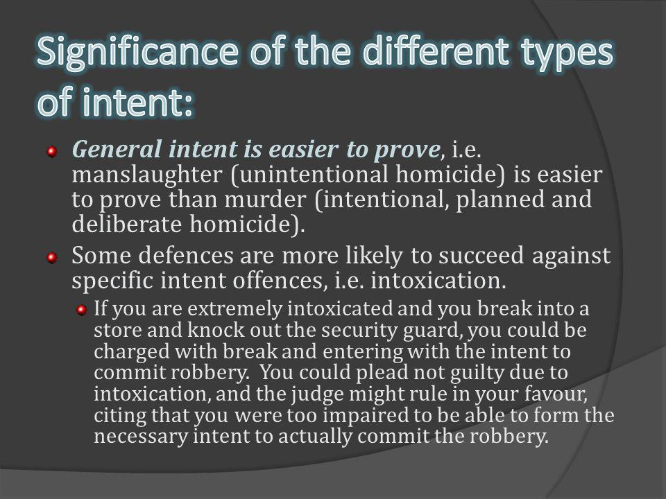 General intent is easier to prove, i.e. manslaughter (unintentional homicide) is easier to prove than murder (intentional, planned and deliberate homi