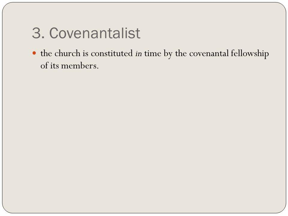 3. Covenantalist the church is constituted in time by the covenantal fellowship of its members.
