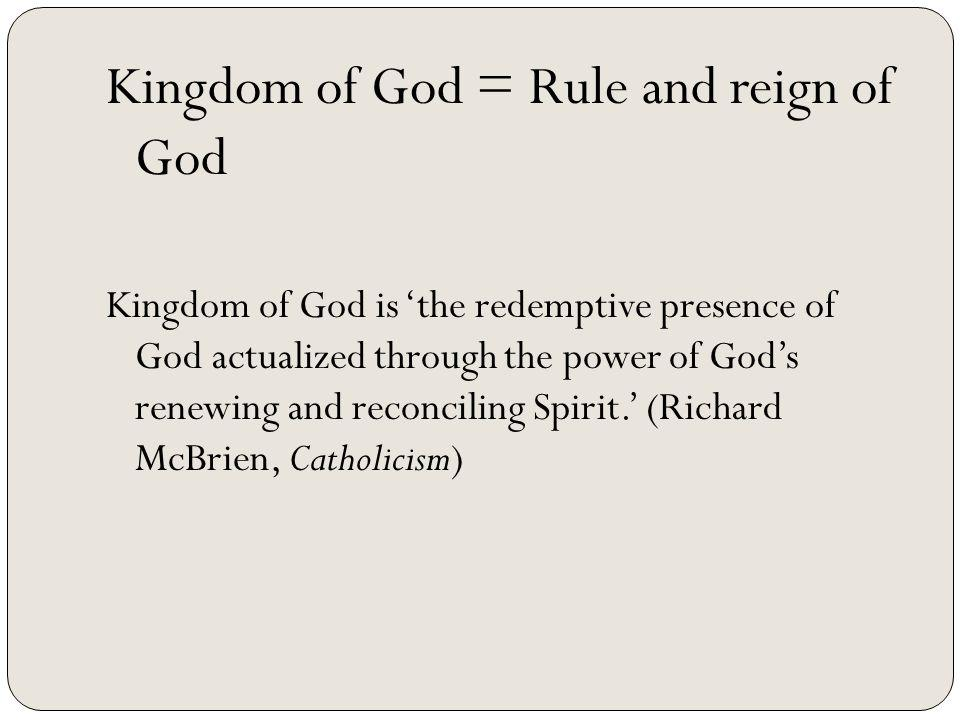 Kingdom of God = Rule and reign of God Kingdom of God is the redemptive presence of God actualized through the power of Gods renewing and reconciling Spirit.