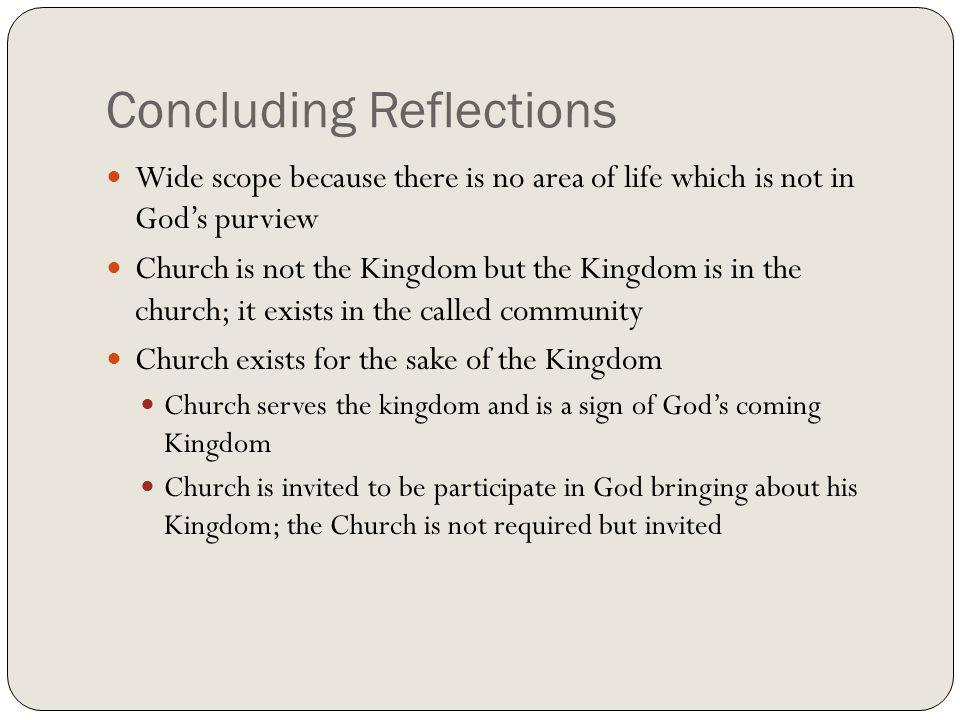 Concluding Reflections Wide scope because there is no area of life which is not in Gods purview Church is not the Kingdom but the Kingdom is in the ch