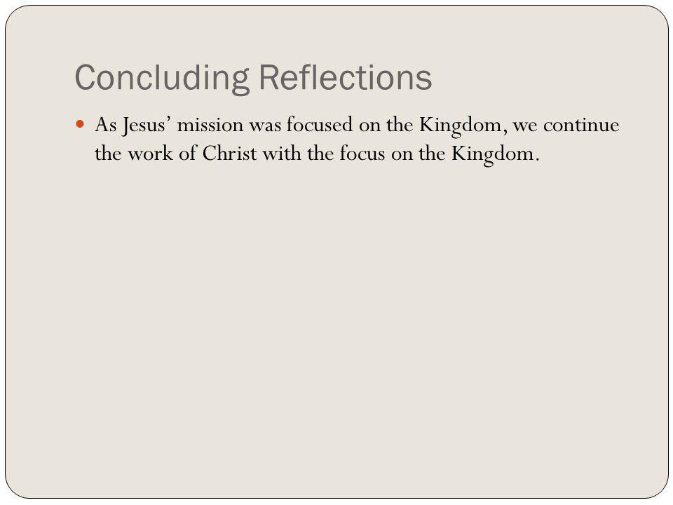Concluding Reflections As Jesus mission was focused on the Kingdom, we continue the work of Christ with the focus on the Kingdom.