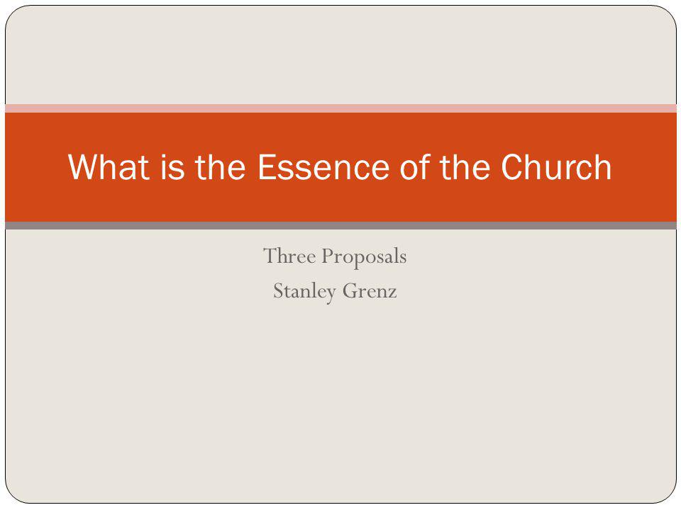 Three Proposals Stanley Grenz What is the Essence of the Church