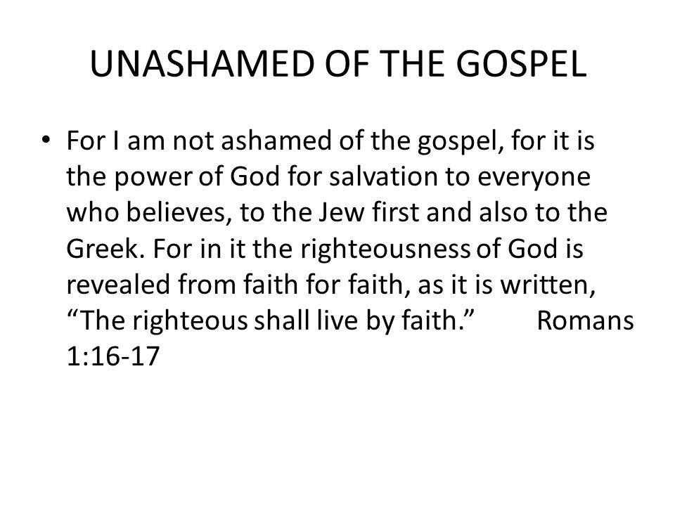 UNASHAMED OF THE GOSPEL For I am not ashamed of the gospel, for it is the power of God for salvation to everyone who believes, to the Jew first and also to the Greek.