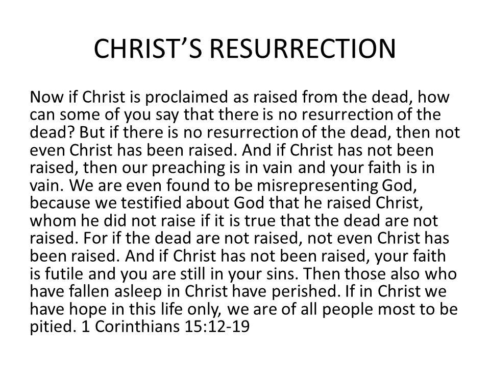 CHRISTS RESURRECTION Now if Christ is proclaimed as raised from the dead, how can some of you say that there is no resurrection of the dead.