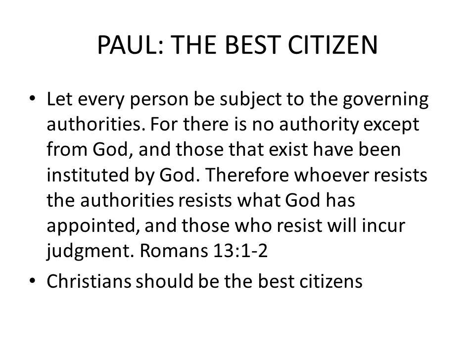 PAUL: THE BEST CITIZEN Let every person be subject to the governing authorities.