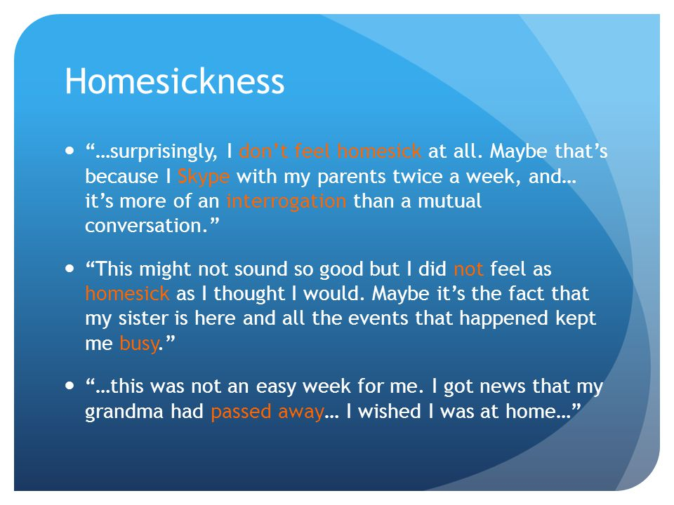 Homesickness …surprisingly, I dont feel homesick at all. Maybe thats because I Skype with my parents twice a week, and… its more of an interrogation t