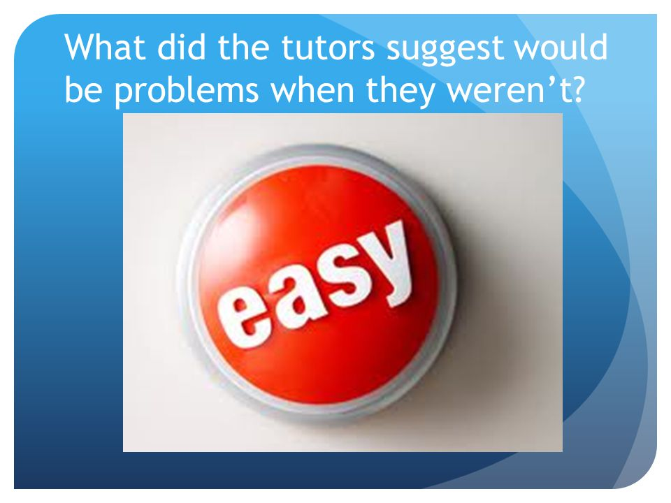 What did the tutors suggest would be problems when they werent?