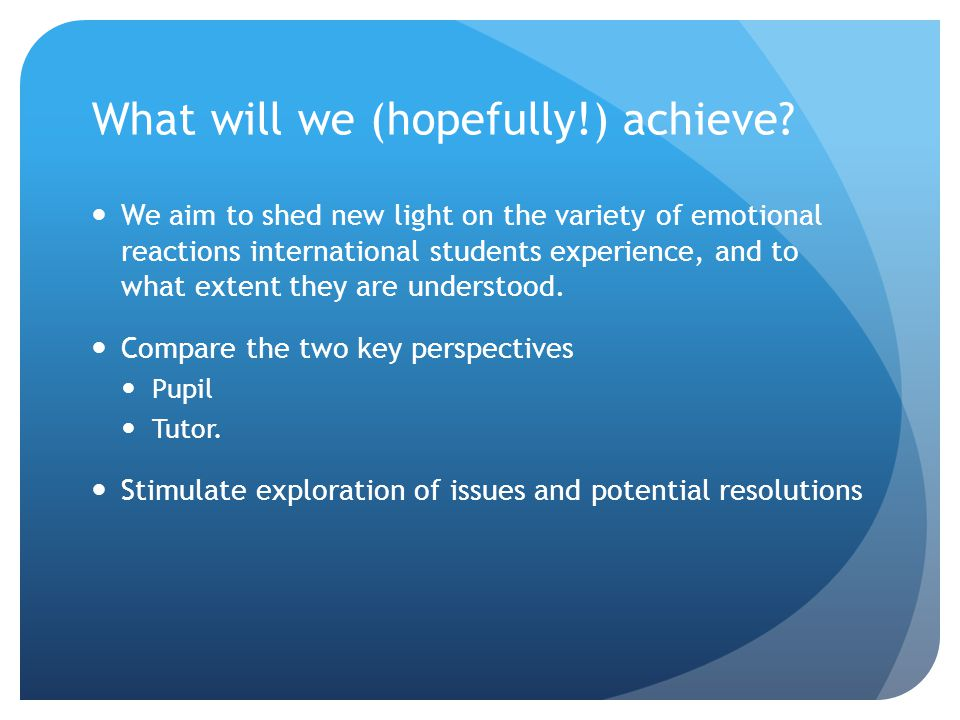 What will we (hopefully!) achieve? We aim to shed new light on the variety of emotional reactions international students experience, and to what exten