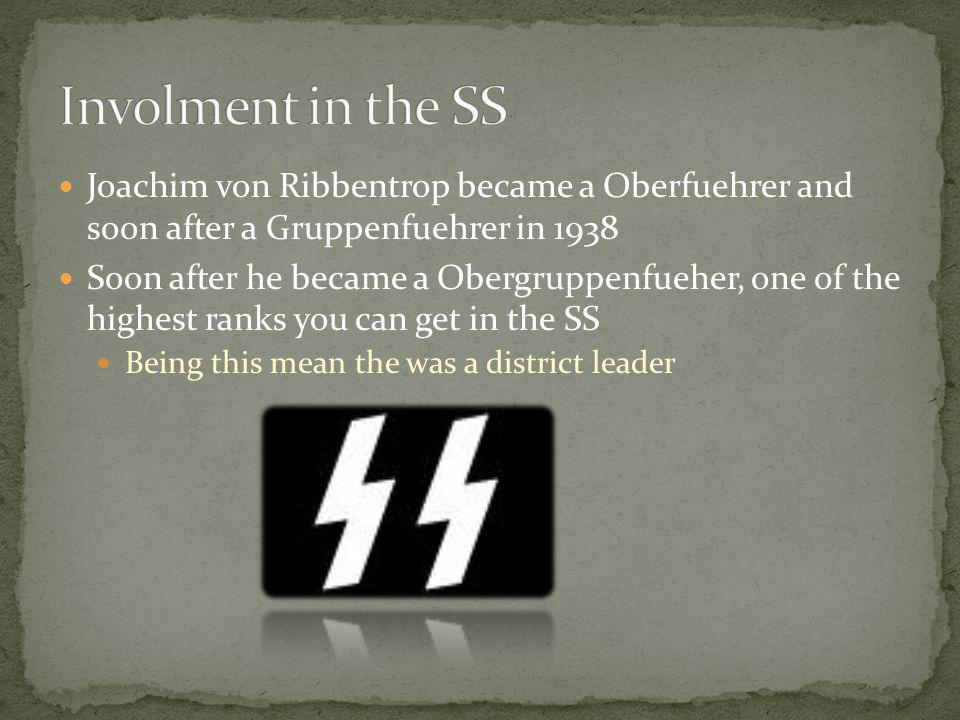 Joachim von Ribbentrop became a Oberfuehrer and soon after a Gruppenfuehrer in 1938 Soon after he became a Obergruppenfueher, one of the highest ranks you can get in the SS Being this mean the was a district leader