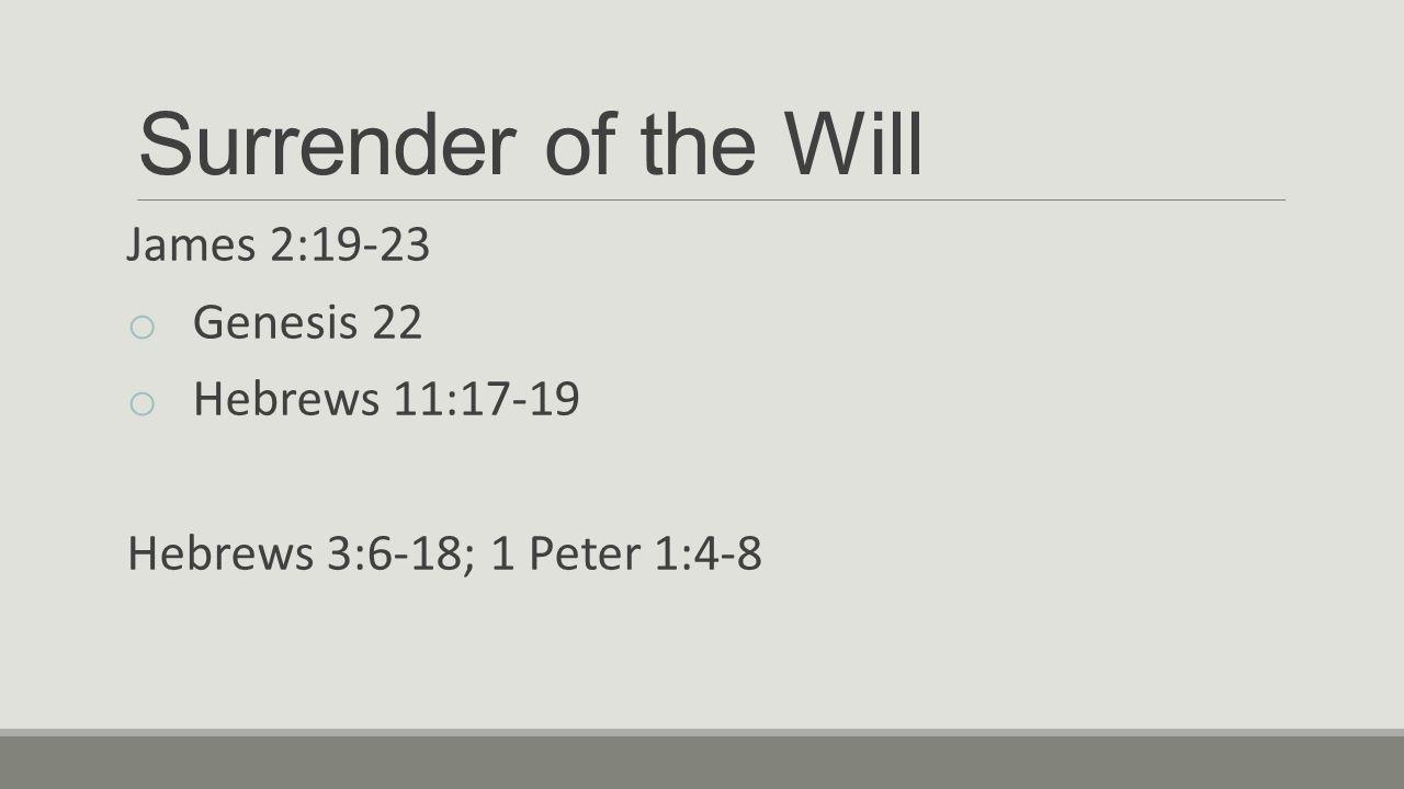Surrender of the Will James 2:19-23 o Genesis 22 o Hebrews 11:17-19 Hebrews 3:6-18; 1 Peter 1:4-8