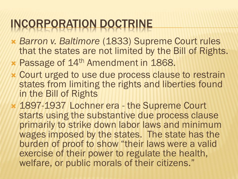 Barron v. Baltimore (1833) Supreme Court rules that the states are not limited by the Bill of Rights. Passage of 14 th Amendment in 1868. Court urged