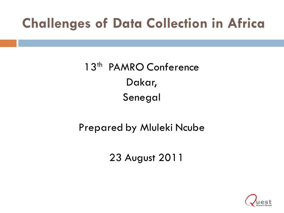 Challenges of Data Collection in Africa 13 th PAMRO Conference Dakar, Senegal Prepared by Mluleki Ncube 23 August 2011 1