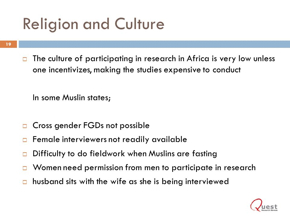 Religion and Culture The culture of participating in research in Africa is very low unless one incentivizes, making the studies expensive to conduct In some Muslin states; Cross gender FGDs not possible Female interviewers not readily available Difficulty to do fieldwork when Muslins are fasting Women need permission from men to participate in research husband sits with the wife as she is being interviewed 19