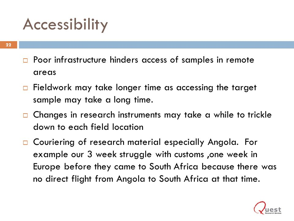 Accessibility Poor infrastructure hinders access of samples in remote areas Fieldwork may take longer time as accessing the target sample may take a long time.