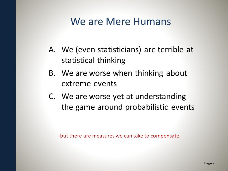 We are Mere Humans A.We (even statisticians) are terrible at statistical thinking B.We are worse when thinking about extreme events C.We are worse yet at understanding the game around probabilistic events Page 2 --but there are measures we can take to compensate