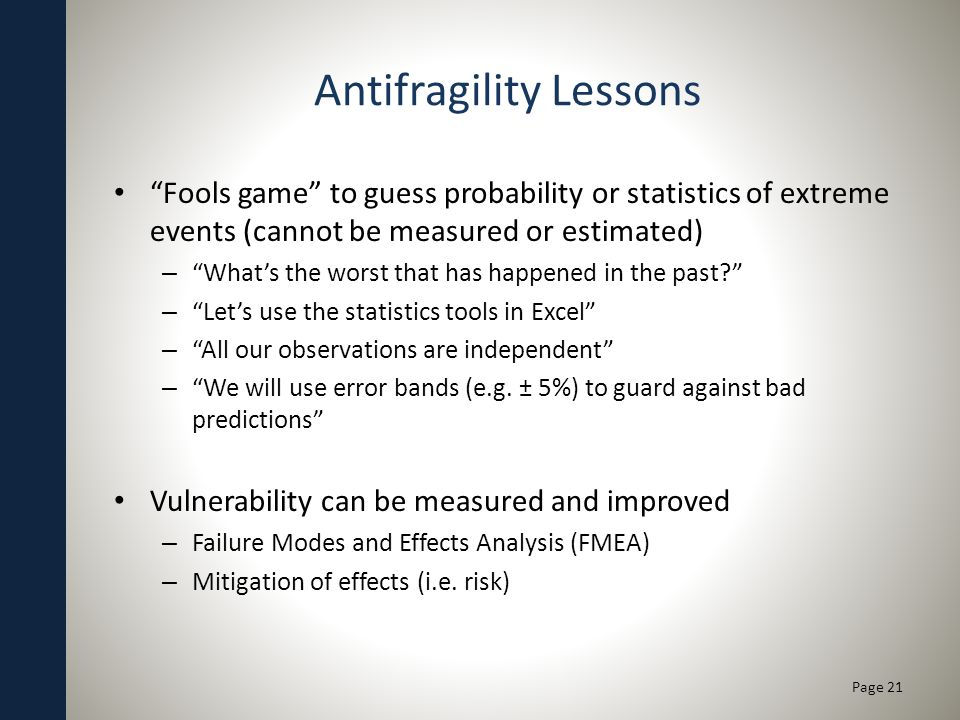 Antifragility Lessons Fools game to guess probability or statistics of extreme events (cannot be measured or estimated) – Whats the worst that has hap