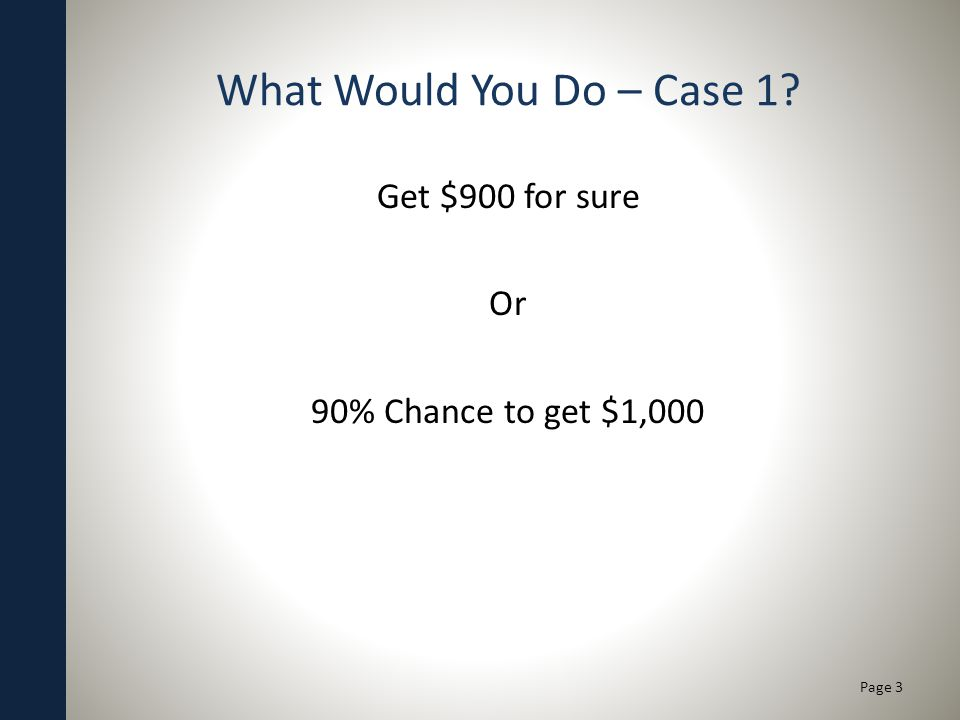 What Would You Do – Case 1? Get $900 for sure Or 90% Chance to get $1,000 Page 3