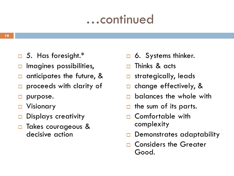 …continued 5. Has foresight.* Imagines possibilities, anticipates the future, & proceeds with clarity of purpose. Visionary Displays creativity Takes