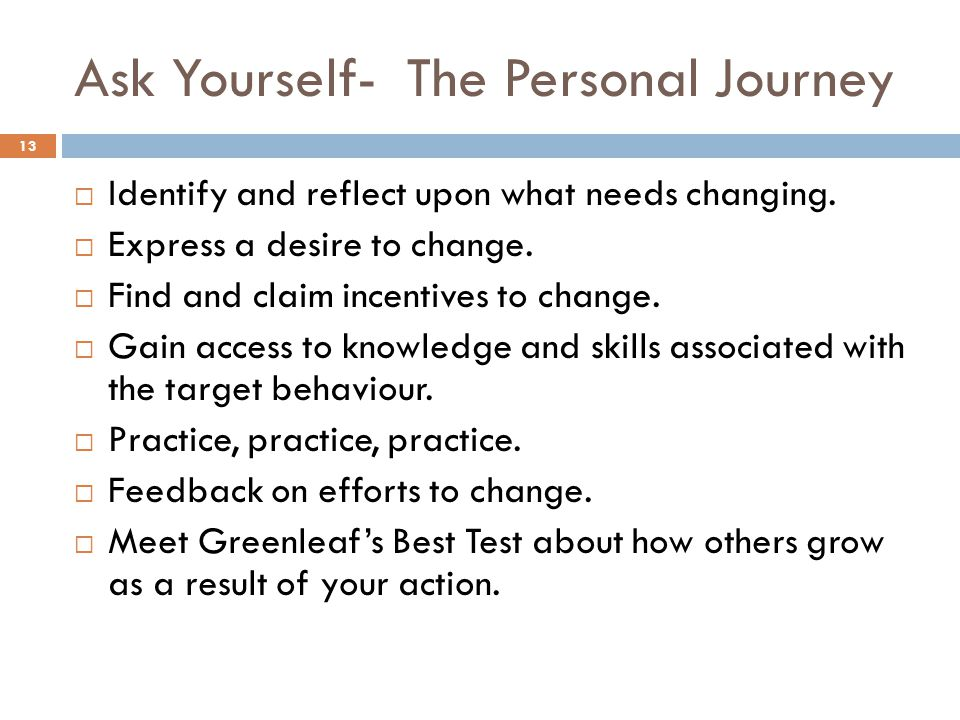 Ask Yourself- The Personal Journey 13 Identify and reflect upon what needs changing. Express a desire to change. Find and claim incentives to change.