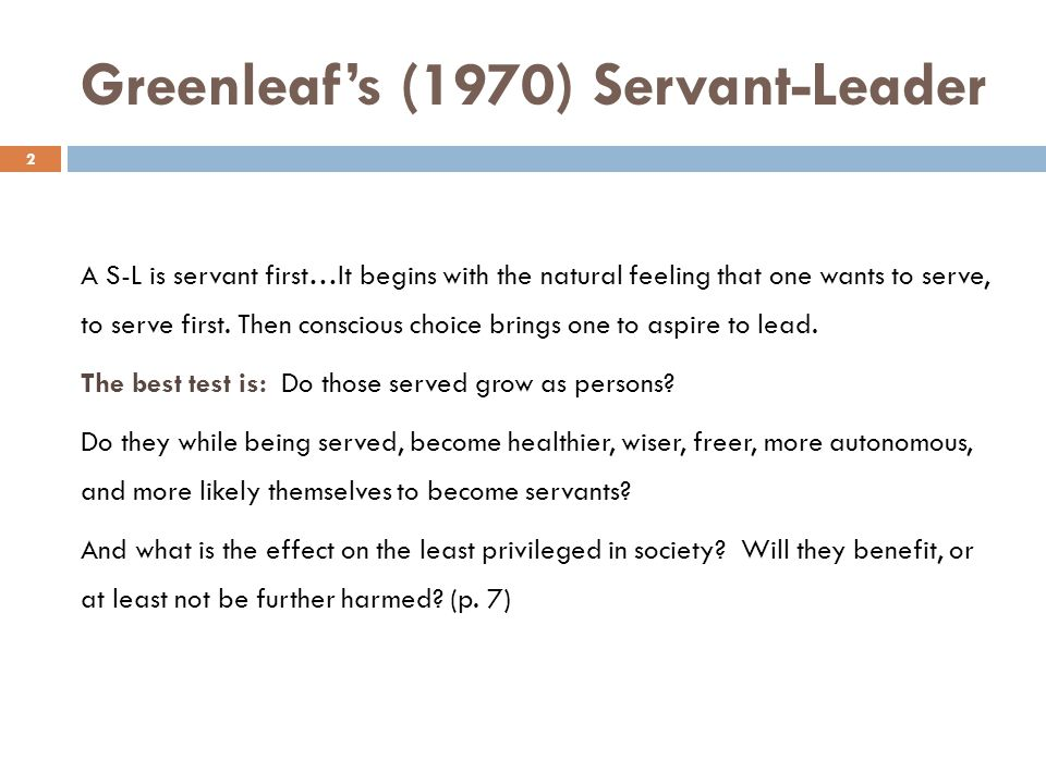 Greenleafs (1970) Servant-Leader 2 A S-L is servant first…It begins with the natural feeling that one wants to serve, to serve first. Then conscious c