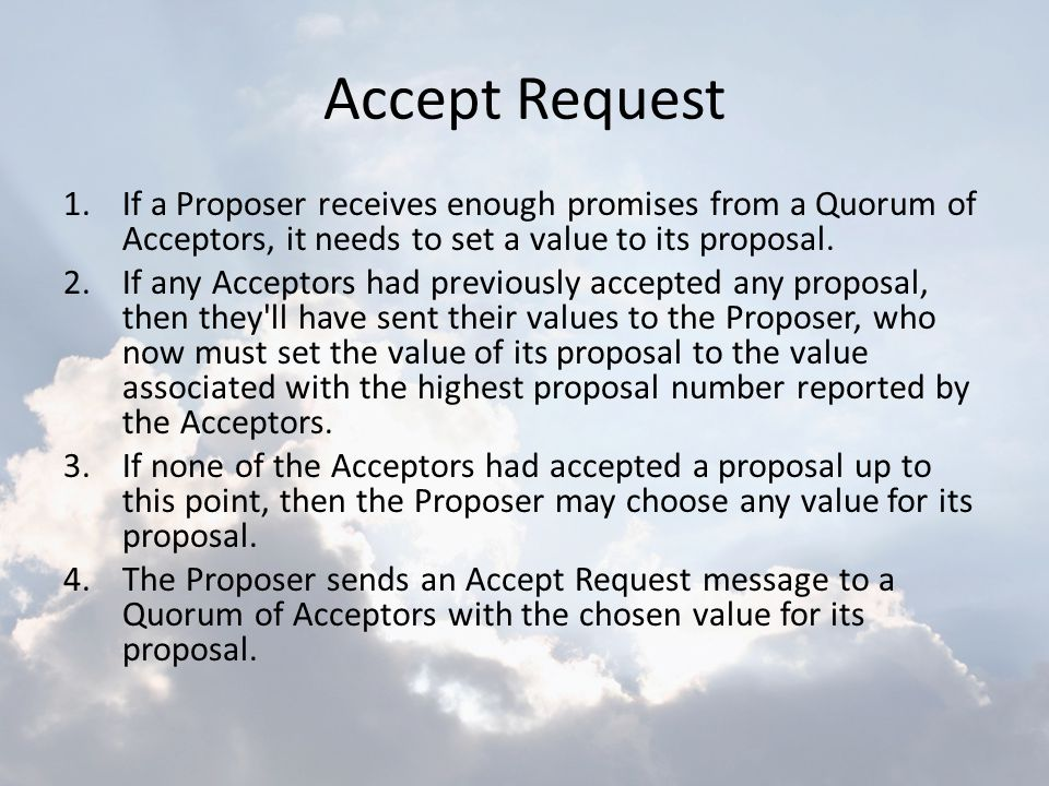 Accept Request 1.If a Proposer receives enough promises from a Quorum of Acceptors, it needs to set a value to its proposal. 2.If any Acceptors had pr