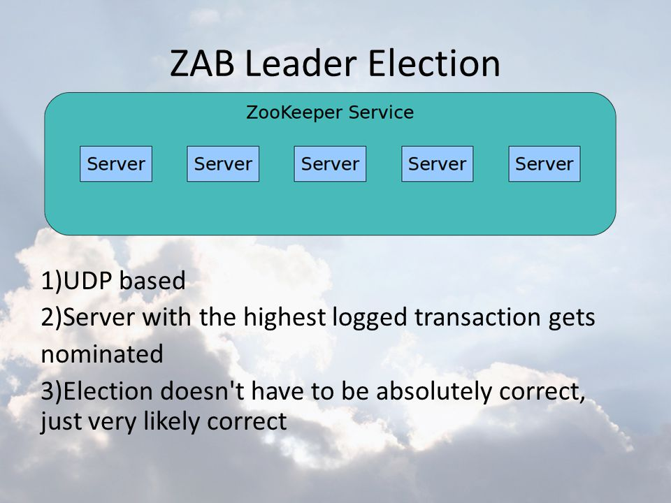 ZAB Leader Election 1)UDP based 2)Server with the highest logged transaction gets nominated 3)Election doesn't have to be absolutely correct, just ver