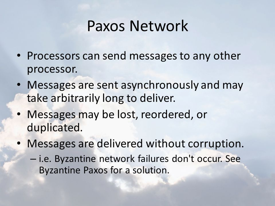 Paxos Network Processors can send messages to any other processor. Messages are sent asynchronously and may take arbitrarily long to deliver. Messages