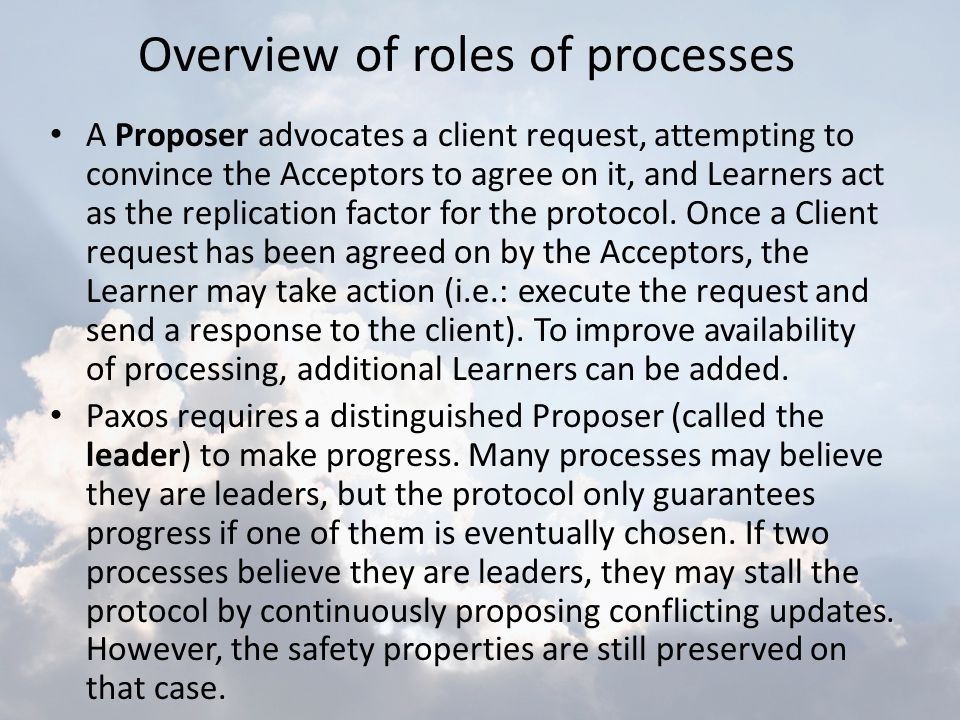 A Proposer advocates a client request, attempting to convince the Acceptors to agree on it, and Learners act as the replication factor for the protoco