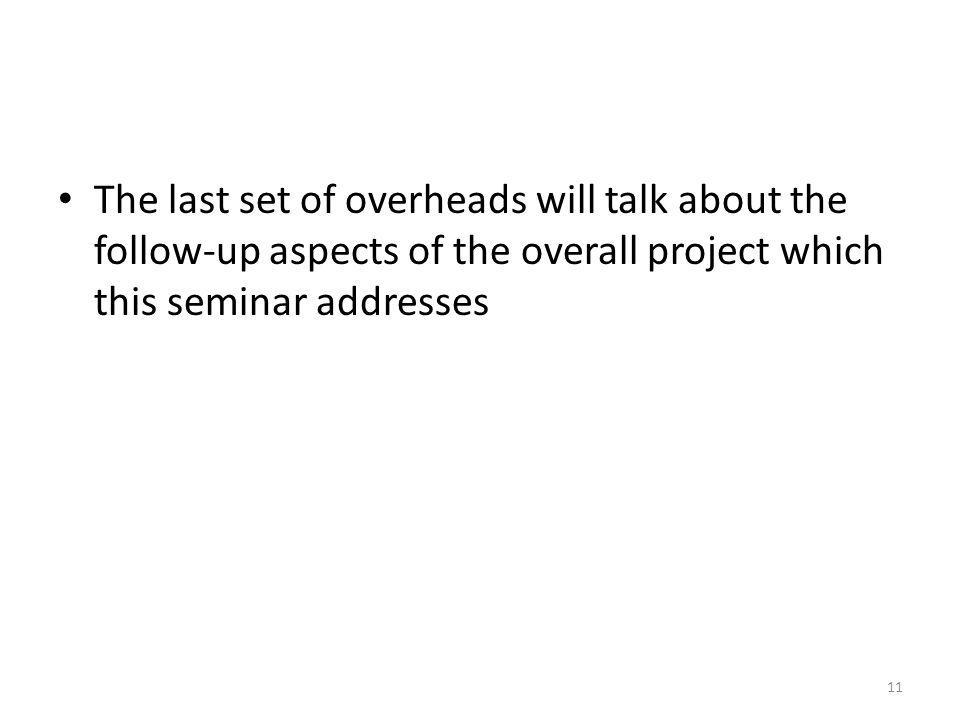 The last set of overheads will talk about the follow-up aspects of the overall project which this seminar addresses 11