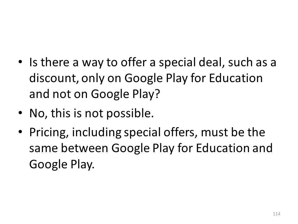 Is there a way to offer a special deal, such as a discount, only on Google Play for Education and not on Google Play? No, this is not possible. Pricin