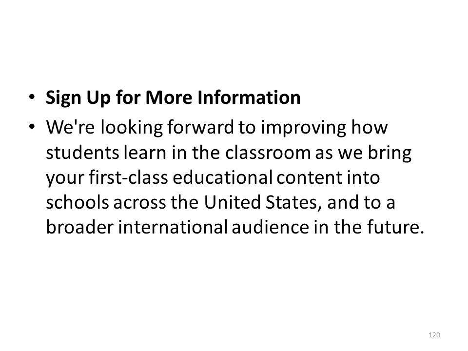 Sign Up for More Information We're looking forward to improving how students learn in the classroom as we bring your first-class educational content i