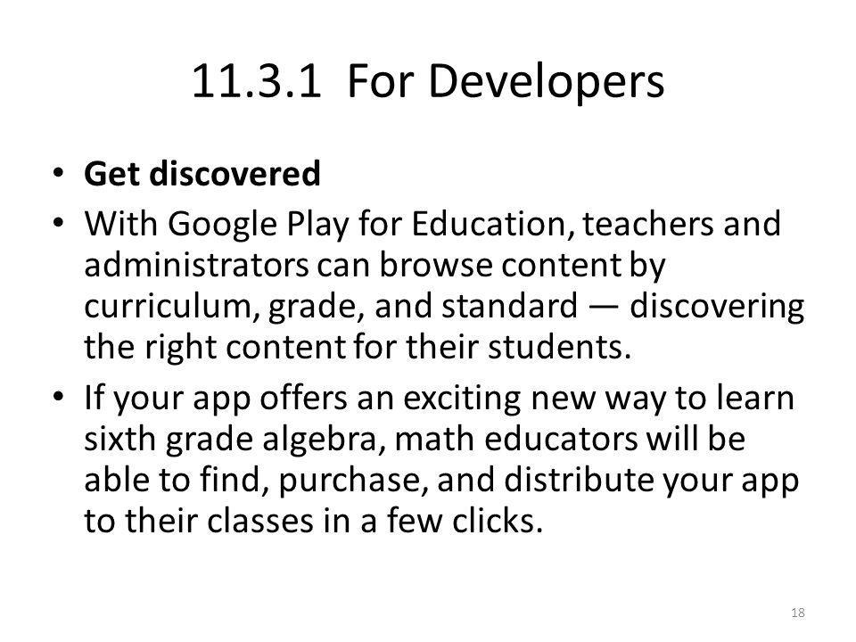 11.3.1 For Developers Get discovered With Google Play for Education, teachers and administrators can browse content by curriculum, grade, and standard