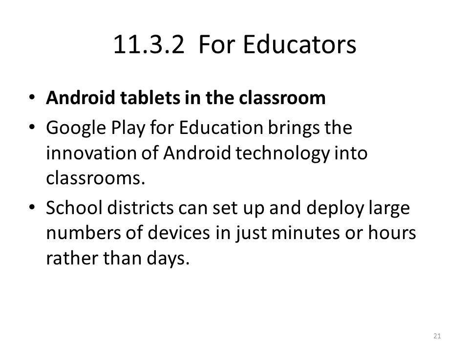 11.3.2 For Educators Android tablets in the classroom Google Play for Education brings the innovation of Android technology into classrooms. School di